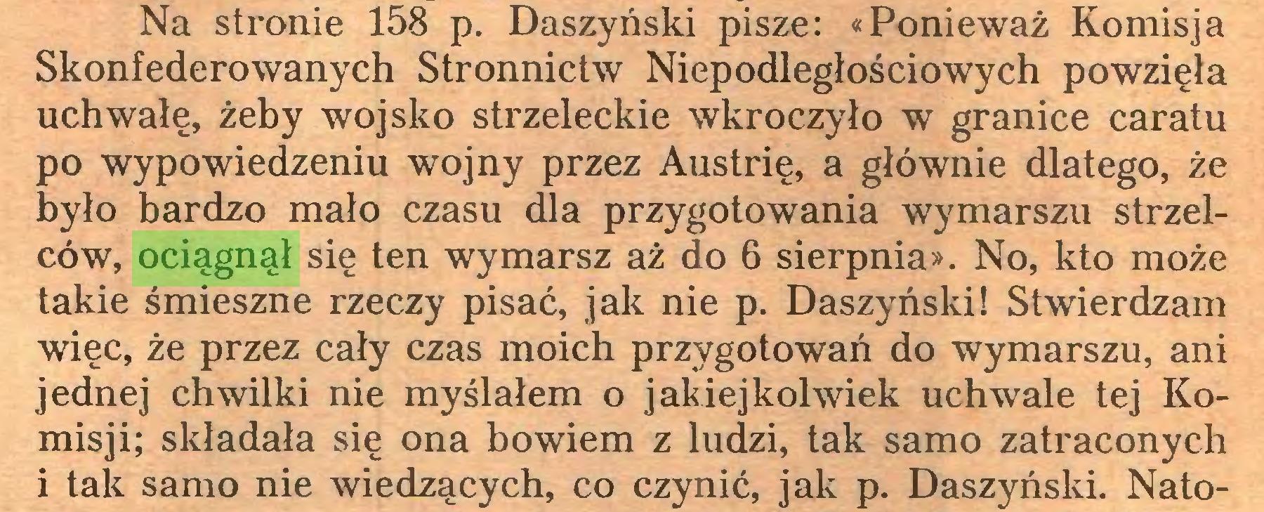 (...) Na stronie 158 p. Daszyński pisze: «Ponieważ Komisja Skonfederowanych Stronnictw Niepodległościowych powzięła uchwałę, żeby wojsko strzeleckie wkroczyło w granice caratu po wypowiedzeniu wojny przez Austrię, a głównie dlatego, że było bardzo mało czasu dla przygotowania wymarszu strzelców, ociągnął się ten wymarsz aż do 6 sierpnia». No, kto może takie śmieszne rzeczy pisać, jak nie p. Daszyński! Stwierdzam więc, że przez cały czas moich przygotowań do wymarszu, ani jednej chwilki nie myślałem o jakiejkolwiek uchwale tej Komisji; składała się ona bowiem z ludzi, tak samo zatraconych 1 tak samo nie wiedzących, co czynić, jak p. Daszyński. Nato...