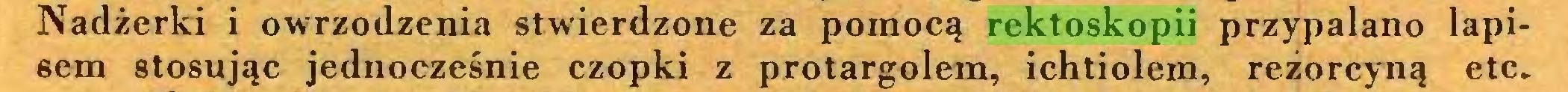 (...) Nadżerki i owrzodzenia stwierdzone za pomocą rektoskopii przypalano lapisem stosując jednocześnie czopki z protargolem, ichtiolem, rezorcyną etc...