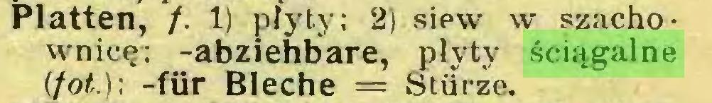 (...) latten, /. 1) płyty; 2) sipw w szachownicę; -abziehbare, płyty ściągalne (fot.); -für Bleche = Stürze...
