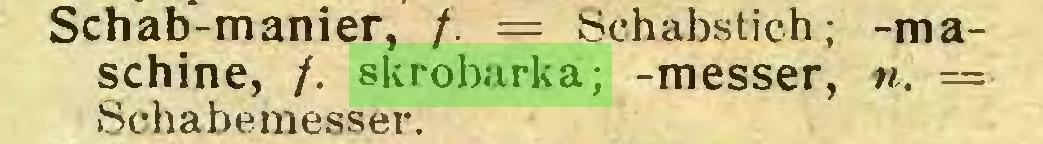 (...) Schab-manier, /. = Schabstich; -maschine, /. skrobarka; -messer, n. =■ Schabemesser...
