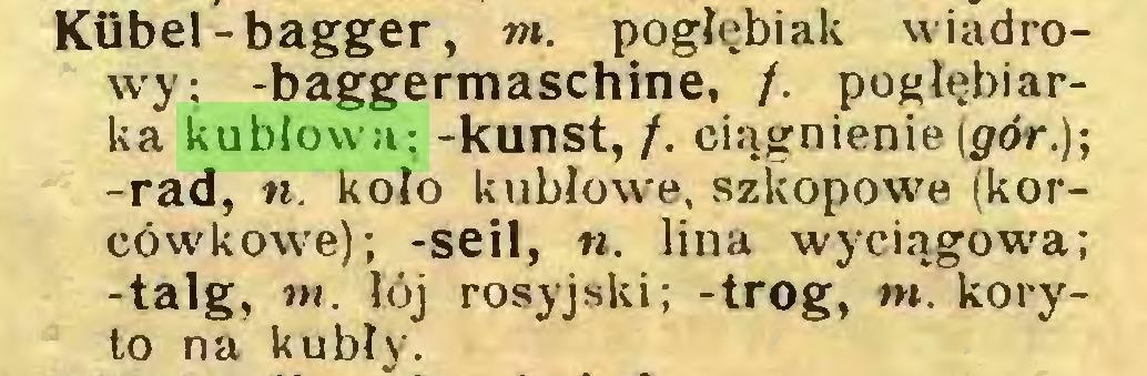(...) Kübel-bagger, m. pogłębiak wiadrowy; -baggermaschine, f. pogłębiarka kubłowa; -kunst, /. ciągnienie (pór.); -rad, n. koło kubłowe, szkopowe (korcówkowe); -seit, «. lina wyciągowa; -talg, w. łój rosyjski; -trog, m. koryto na kubły...