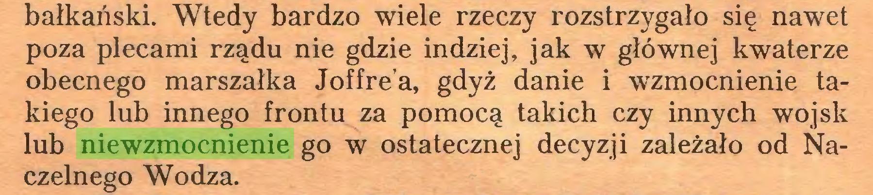 (...) bałkański. Wtedy bardzo wiele rzeczy rozstrzygało się nawet poza plecami rządu nie gdzie indziej, jak w głównej kwaterze obecnego marszałka Joffrea, gdyż danie i wzmocnienie takiego lub innego frontu za pomocą takich czy innych wojsk lub niewzmocnienie go w ostatecznej decyzji zależało od Naczelnego Wodza...