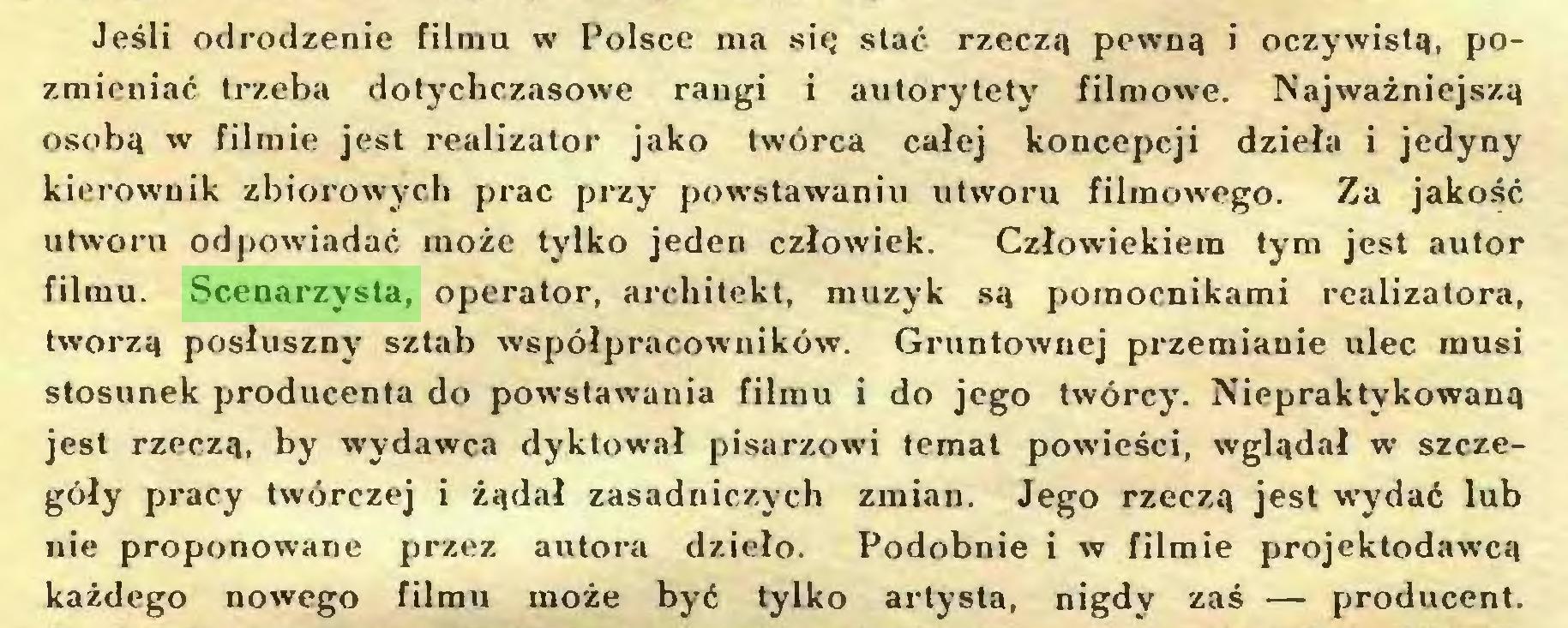 (...) Jeśli odrodzenie filmu w Polsce ma się stać rzeczą pewną i oczywistą, pozmieniać trzeba dotychczasowe rangi i autorytety filmowe. Najważniejszą osobą w filmie jest realizator jako twórca całej koncepcji dzieła i jedyny kierownik zbiorowych prac przy powstawaniu utworu filmowego. Za jakość utworu odpowiadać może tylko jeden człowiek. Człowiekiem tym jest autor filmu. Scenarzysta, operator, architekt, muzyk są pomocnikami realizatora, tworzą posłuszny sztab współpracowników. Gruntownej przemianie ulec musi stosunek producenta do powstawania filmu i do jego twórcy. Niepraktykowaną jest rzeczą, by wydawca dyktował pisarzowi temat powieści, wglądał w szczegóły pracy twórczej i żądał zasadniczych zmian. Jego rzeczą jest wydać lub nie proponowane przez autora dzieło. Podobnie i w filmie projektodawcą każdego nowego filmu może być tylko artysta, nigdy zaś — producent...