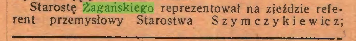 (...) Starostę Żagańskiego reprezentował na zjeździe referent przemysłowy Starostwa Szymczykiewicz;...