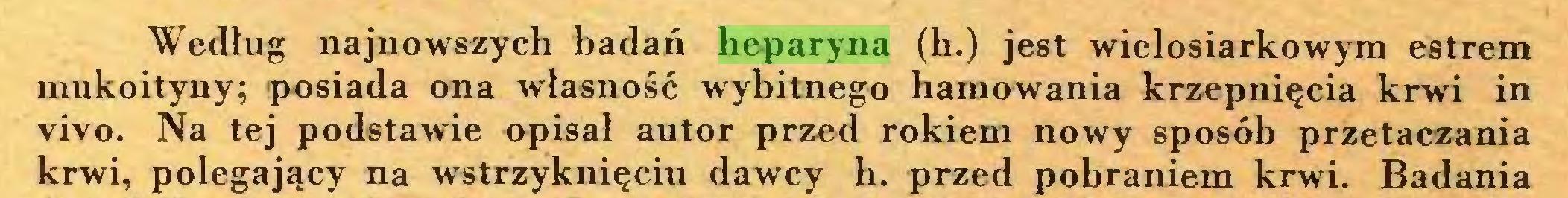 (...) Według najnowszych badań heparyna (h.) jest wielosiarkowym estrem mukoityny; posiada ona własność wybitnego hamowania krzepnięcia krwi in vivo. Na tej podstawie opisał autor przed rokiem nowy sposób przetaczania krwi, polegający na wstrzyknięciu dawcy h. przed pobraniem krwi. Badania...