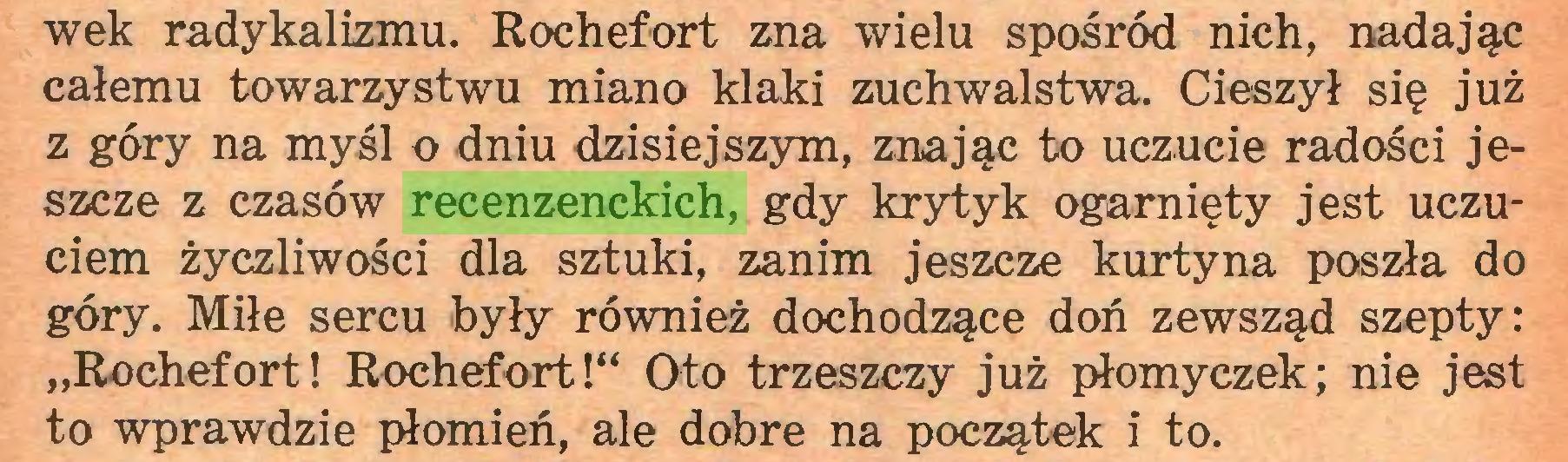 """(...) wek radykalizmu. Rochefort zna wielu spośród nich, nadając całemu towarzystwu miano klaki zuchwalstwa. Cieszył się już z góry na myśl o dniu dzisiejszym, znając to uczucie radości jeszcze z czasów recenzenckich, gdy krytyk ogarnięty jest uczuciem życzliwości dla sztuki, zanim jeszcze kurtyna poszła do góry. Miłe sercu były również dochodzące doń zewsząd szepty: """"Rochefort! Rochefort!"""" Oto trzeszczy już płomyczek; nie jest to wprawdzie płomień, ale dobre na początek i to..."""