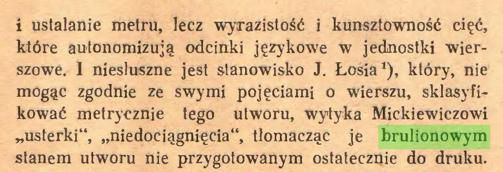 """(...) i ustalanie metru, lecz wyrazistość i kunsztowność cięć, które autonomizują odcinki językowe w jednostki wierszowe. I niesłuszne jest stanowisko J. Łosia1), który, nie mogąc zgodnie ze swymi pojęciami o wierszu, sklasyfikować metrycznie tego utworu, wytyka Mickiewiczowi """"usterki"""", """"niedociągnięcia"""", tlomacząc je brulionowym stanem utworu nie przygotowanym ostatecznie do druku..."""