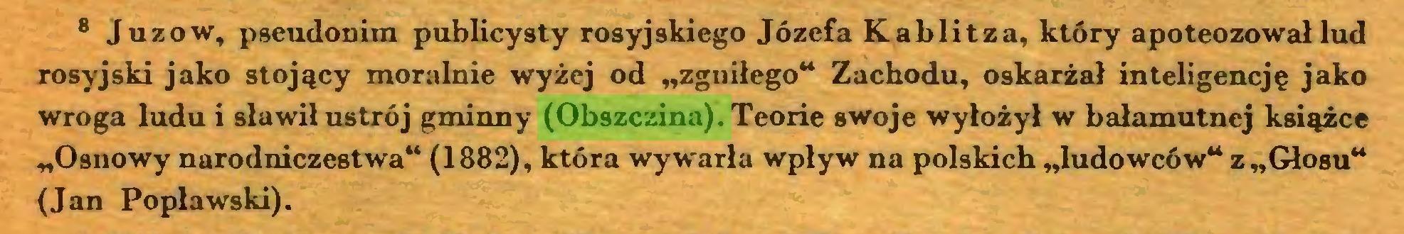 """(...) 8 Juzów, pseudonim publicysty rosyjskiego Józefa Kablitza, który apoteozował lud rosyjski jako stojący moralnie wyżej od """"zgniłego"""" Zachodu, oskarżał inteligencję jako wroga ludu i sławił ustrój gminny (Obszczina). Teorie swoje wyłożył w bałamutnej książce """"Osnowy narodniczestwa"""" (1882), która wywarła wpływ na polskich """"ludowców"""" z """"Głosu"""" (Jan Popławski)..."""