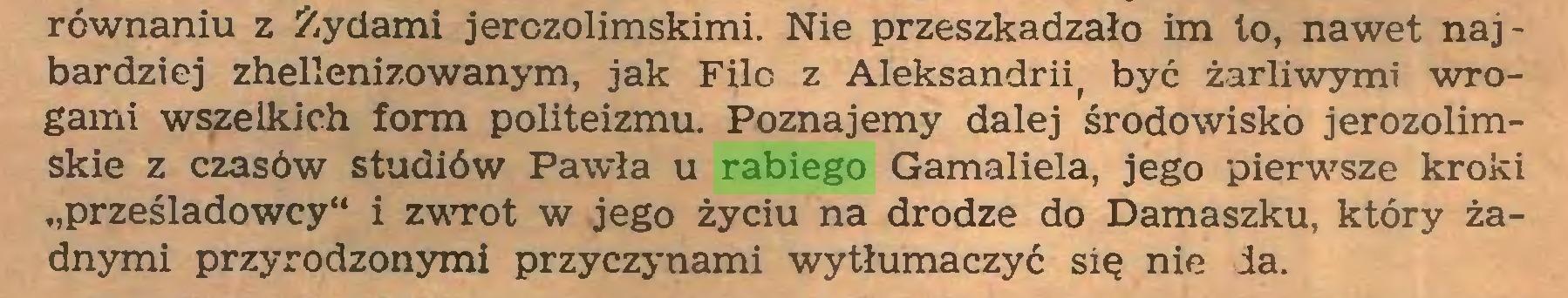 """(...) równaniu z Żydami jerozolimskimi. Nie przeszkadzało im to, nawet najbardziej zhellenizowanym, jak Filo z Aleksandrią być żarliwymi wrogami wszelkich form politeizmu. Poznajemy dalej środowisko jerozolimskie z czasów studiów Pawła u rabiego Gamaliela, jego pierwsze kroki """"prześladowcy"""" i zwrot w jego życiu na drodze do Damaszku, który żadnymi przyrodzonymi przyczynami wytłumaczyć się nie da..."""