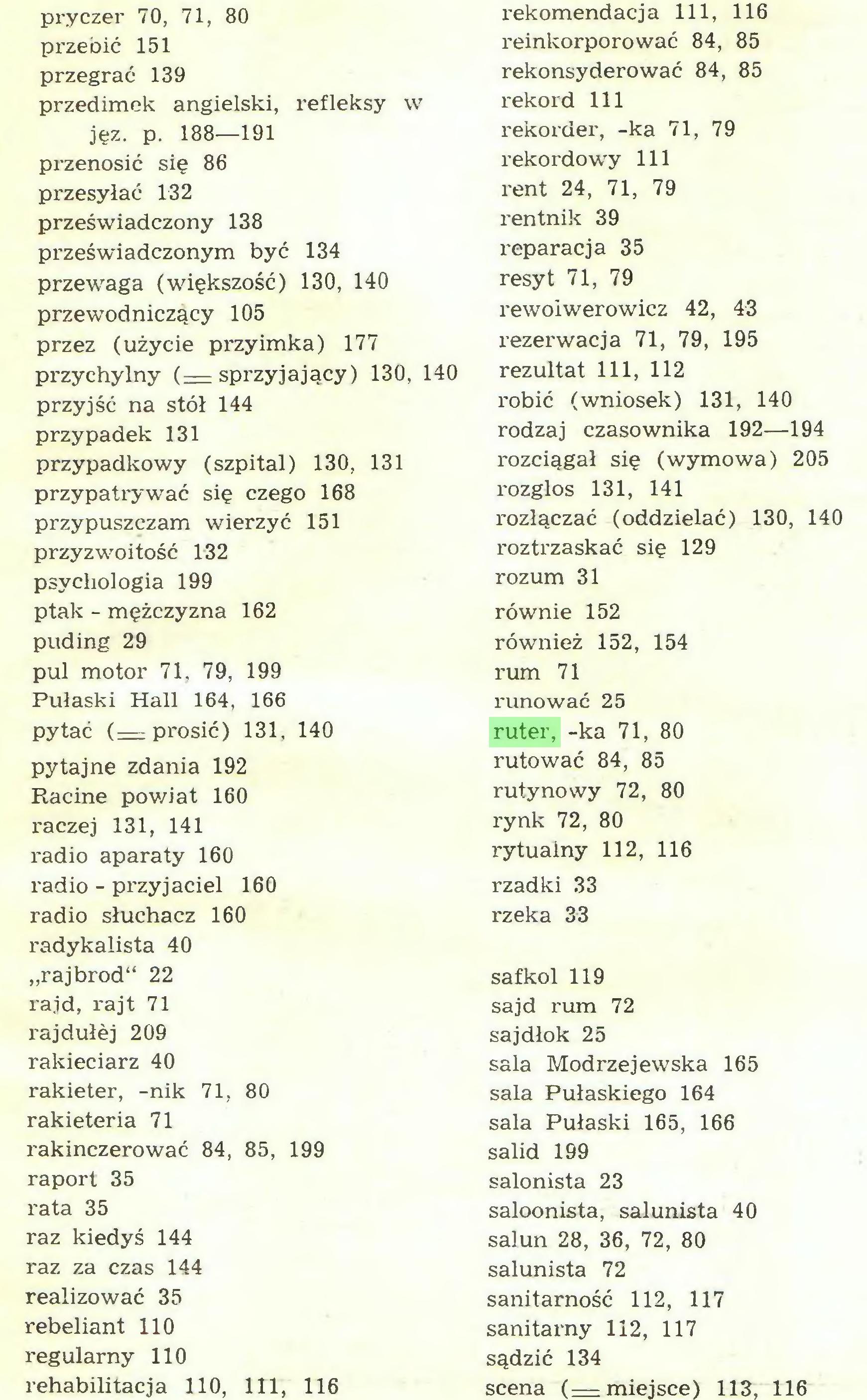 """(...) jęz. p. 188—191 przenosić się 86 przesyłać 132 przeświadczony 138 przeświadczonym być 134 przewaga (większość) 130, 140 przewodniczący 105 przez (użycie przyimka) 177 przychylny (= sprzyjający) 130, 140 przyjść na stół 144 przypadek 131 przypadkowy (szpital) 130, 131 przypatrywać się czego 168 przypuszczam wierzyć 151 przyzwoitość 132 psychologia 199 ptak - mężczyzna 162 puding 29 pul motor 71, 79, 199 Pułaski Hall 164, 166 pytać (—prosić) 131, 140 pytajne zdania 192 Racine powiat 160 raczej 131, 141 radio aparaty 160 radio - przyjaciel 160 radio słuchacz 160 radykalista 40 """"rajbrod"""" 22 rajd, rajt 71 rajdułej 209 rakieciarz 40 rakieter, -nik 71, 80 rakieteria 71 rakinczerować 84, 85, 199 raport 35 rata 35 raz kiedyś 144 raz za czas 144 realizować 35 rebeliant 110 regularny 110 rehabilitacja 110, 111, 116 rekomendacja 111, 116 reinkorporować 84, 85 rekonsyderować 84, 85 rekord 111 rekorder, -ka 71, 79 rekordowy 111 rent 24, 71, 79 rentnik 39 reparacja 35 resyt 71, 79 rewolwerowicz 42, 43 rezei'wacja 71, 79, 195 rezultat 111, 112 robić (wniosek) 131, 140 rodzaj czasownika 192—194 rozciągał się (wymowa) 205 rozgłos 131, 141 rozłączać (oddzielać) 130, 140 roztrzaskać się 129 rozum 31 równie 152 również 152, 154 rum 71 runować 25 ruter, -ka 71, 80 rutować 84, 85 rutynowy 72, 80 rynk 72, 80 rytualny 112, 116 rzadki 33 rzeka 33..."""