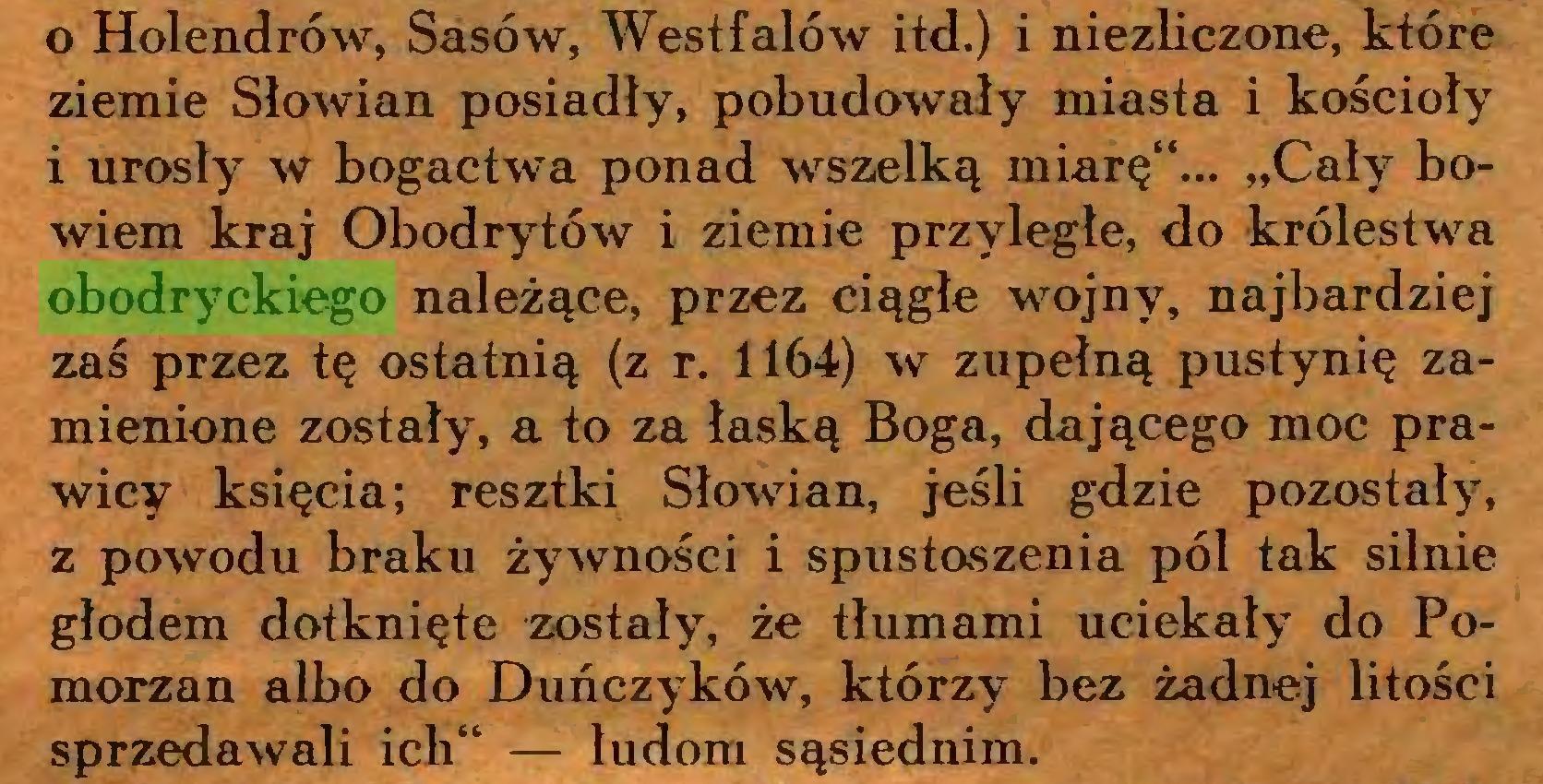 """(...) 0 Holendrów, Sasów, Westfalów itd.) i niezliczone, które ziemie Słowian posiadły, pobudowały miasta i kościoły 1 urosły w bogactwa ponad wszelką miarę14... """"Cały bowiem kraj Obodrytów i ziemie przyległe, do królestwa obodryckiego należące, przez ciągłe wojny, najbardziej zaś przez tę ostatnią (z r. 1164) w zupełną pustynię zamienione zostały, a to za łaską Boga, dającego moc prawicy księcia; resztki Słowian, jeśli gdzie pozostały, z powodu braku żywności i spustoszenia pól tak silnie głodem dotknięte zostały, że tłumami uciekały do Pomorzan albo do Duńczyków, którzy bez żadnej litości sprzedawali ich44 — ludom sąsiednim..."""