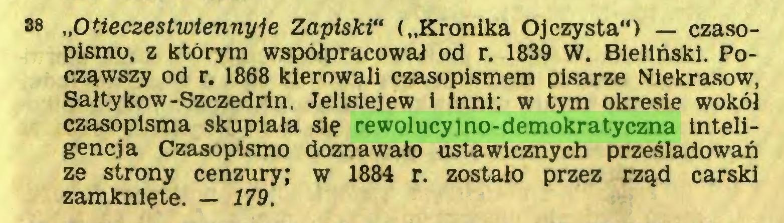 """(...) 38 """"Otieczestwiennyje Zapiski"""" (""""Kronika Ojczysta"""") — czasopismo, z którym współpracował od r. 1839 W. Bieliński. Począwszy od r. 1868 kierowali czasopismem pisarze Niekrasow, Sałtykow-Szczedrin. Jelisiejew i inni: w tym okresie wokół czasopisma skupiała się rewolucyjno-demokratyczna inteligencja Czasopismo doznawało ustawicznych prześladowań ze strony cenzury; w 1884 r. zostało przez rząd carski zamknięte. — 179..."""