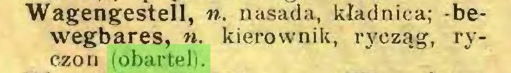 (...) Wagengestell, n. nasada, kładnica; -bewegbares, w. kierownik, rycząg, ryczon (obartel)...