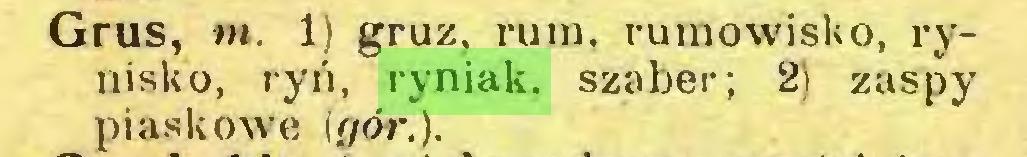 (...) Grus, nt. 1) gruz, rum. rumowisko, rynisko, ryń, ryniak. szaber; 2) zaspy piaskowe (f/ór.)...