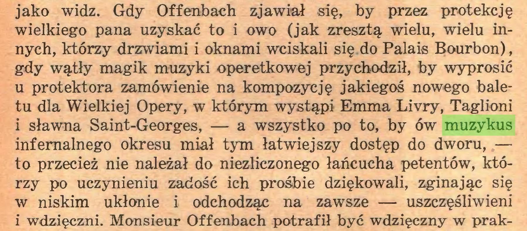 (...) jako widz. Gdy Offenbach zjawiał się, by przez protekcję wielkiego pana uzyskać to i owo (jak zresztą wielu, wielu innych, którzy drzwiami i oknami wciskali się do Palais Bourbon), gdy wątły magik muzyki operetkowej przychodził, by wyprosić u protektora zamówienie na kompozycję jakiegoś nowego baletu dla Wielkiej Opery, w którym wystąpi Emma Livry, Taglioni i sławna Saint-Georges, — a wszystko po to, by ów muzykus infernalnego okresu miał tym łatwiejszy dostęp do dworu, — to przecież nie należał do niezliczonego łańcucha petentów, którzy po uczynieniu zadość ich prośbie dziękowali, zginając się w niskim ukłonie i odchodząc na zawsze — uszczęśliwieni i wdzięczni. Monsieur Offenbach potrafił być wdzięczny w prak...