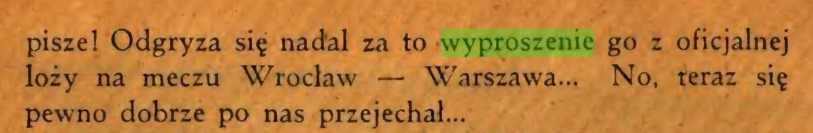 (...) piszel Odgryza się nadal za to wyproszenie go z oficjalnej loży na meczu Wrocław — Warszawa... No, teraz się pewno dobrze po nas przejechał...