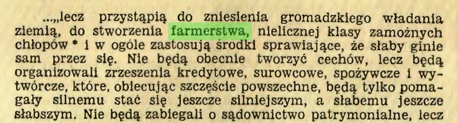 """(...) ...""""lecz przystąpią do zniesienia gromadzkiego władania ziemią, do stworzenia farmerstwa, nielicznej klasy zamożnych chłopów * i w ogóle zastosują środki sprawiające, że słaby ginie sam przez się. Nie będą obecnie tworzyć cechów, lecz będą organizowali zrzeszenia kredytowe, surowcowe, spożywcze i wytwórcze, które, obiecując szczęście powszechne, będą tylko pomagały silnemu stać się jeszcze silniejszym, a słabemu jeszcze słabszym. Nie będą zabiegali o sądownictwo patrymonialne, lecz..."""