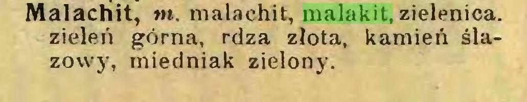 (...) Malachit, m. malachit, malakit, zielenica, zieleń górna, rdza złota, kamień ślazowy, miedniak zielony...