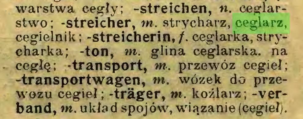 (...) warstwa cegły; -streichen, «. ceglarstwo; -Streicher, m. strycharz, ceglarz, cegielnik; -streicherin,/. ceglarka, strycharka; -ton, m. glina ceglarska. na cegłę; -transport, m. przewóz cegieł; -transportwagen, m. wózek do przewozu cegieł; -träger, m. koźlarz; -verband, m. układ spój ów, wiązanie (cegieł)...