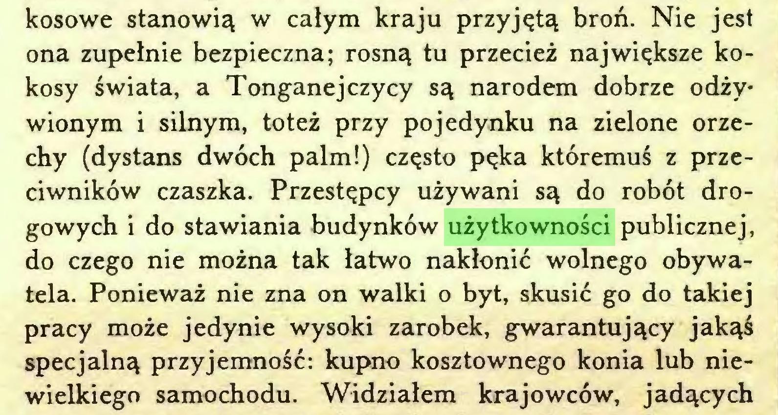 (...) kosowe stanowią w całym kraju przyjętą broń. Nie jest ona zupełnie bezpieczna; rosną tu przecież największe kokosy świata, a Tonganejczycy są narodem dobrze odżywionym i silnym, toteż przy pojedynku na zielone orzechy (dystans dwóch palm!) często pęka któremuś z przeciwników czaszka. Przestępcy używani są do robót drogowych i do stawiania budynków użytkowności publicznej, do czego nie można tak łatwo nakłonić wolnego obywatela. Ponieważ nie zna on walki o byt, skusić go do takiej pracy może jedynie wysoki zarobek, gwarantujący jakąś specjalną przyjemność: kupno kosztownego konia lub niewielkiego samochodu. Widziałem krajowców, jadących...
