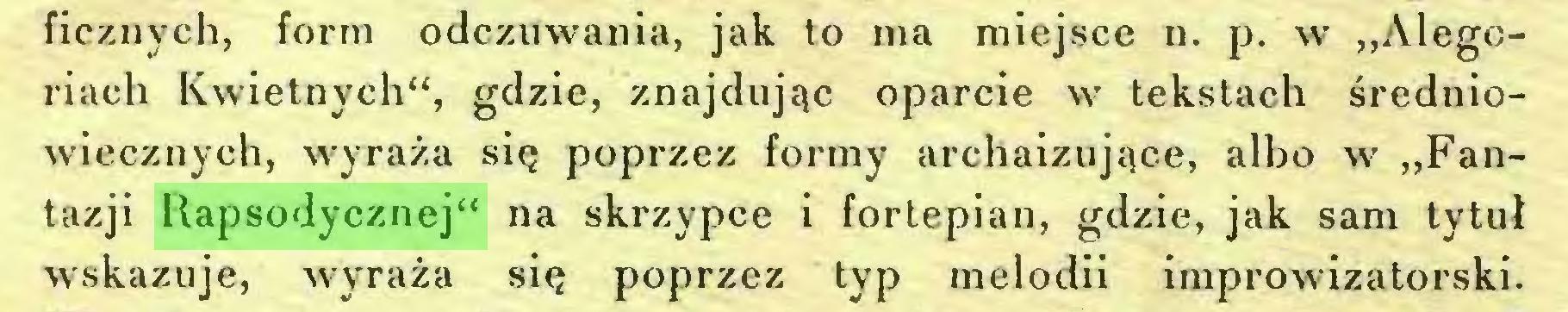 """(...) ficznych, form odczuwania, jak to ma miejsce n. p. w """"Alegoriach Kwietnych"""", gdzie, znajdując oparcie w tekstach średniowiecznych, wyraża się poprzez formy archaizujące, albo w """"Fantazji Rapsodycznej"""" na skrzypce i fortepian, gdzie, jak sam tytuł wskazuje, wyraża się poprzez typ melodii improwizatorski..."""