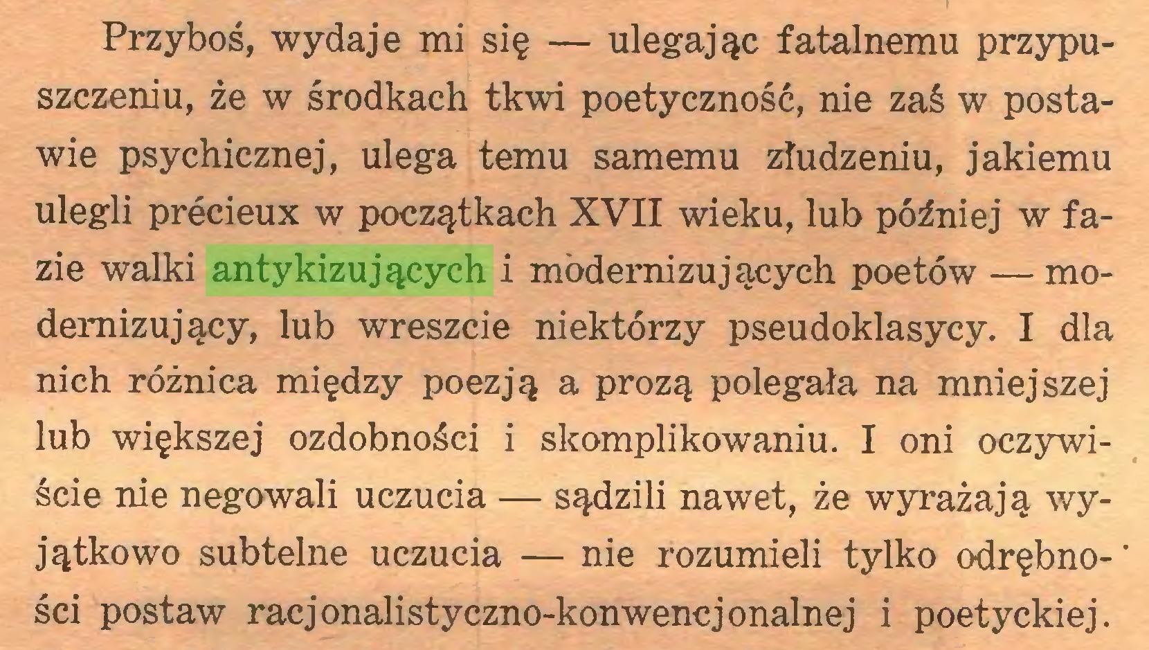 (...) Przyboś, wydaje mi się — ulegając fatalnemu przypuszczeniu, że w środkach tkwi poetyczność, nie zaś w postawie psychicznej, ulega temu samemu złudzeniu, jakiemu ulegli précieux w początkach XVII wieku, lub później w fazie walki antykizujących i modernizujących poetów — modernizujący, lub wreszcie niektórzy pseudoklasycy. I dla nich różnica między poezją a prozą polegała na mniejszej lub większej ozdobności i skomplikowaniu. I oni oczywiście nie negowali uczucia — sądzili nawet, że wyrażają wyjątkowo subtelne uczucia — nie rozumieli tylko odrębności postaw racjonalistyczno-konwencjonalnej i poetyckiej...