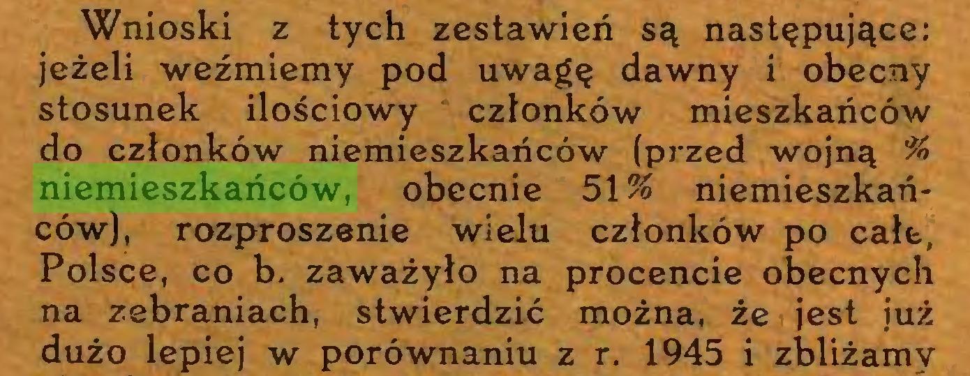 (...) Wnioski z tych zestawień są następujące: jeżeli weźmiemy pod uwagę dawny i obecny stosunek ilościowy członków mieszkańców do członków niemieszkańców (przed wojną % niemieszkańców, obecnie 51% niemieszkańców), rozproszenie wielu członków po całe, Polsce, co b. zaważyło na procencie obecnych na zebraniach, stwierdzić można, że jest już dużo lepiej w porównaniu z r. 1945 i zbliżamy...