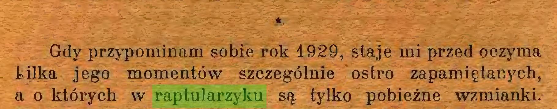 (...) *t Gdy przypominam sobie rok 1929, staje mi przed oczyma kilka jego momentów szczególnie ostro zapamiętanych, a o których w raptularzyku są tylko pobieżne wzmianki...