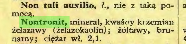 (...) Non tali auxilio, /., nie z taką poNontronit, minerał, kwaśny kizemian żelazawy (żelazokaolin) ; żółtawy, brunatny; ciężar wł. 2,1...