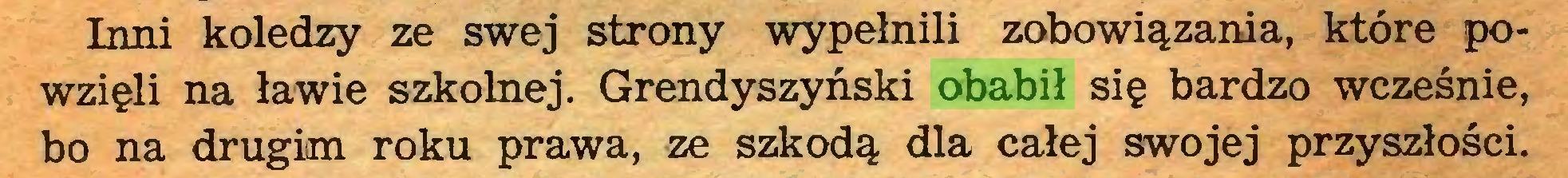 (...) Tnni koledzy ze swej strony wypełnili zobowiązania, które powzięli na ławie szkolnej. Grendyszyński obabił się bardzo wcześnie, bo na drugim roku prawa, ze szkodą dla całej swojej przyszłości...