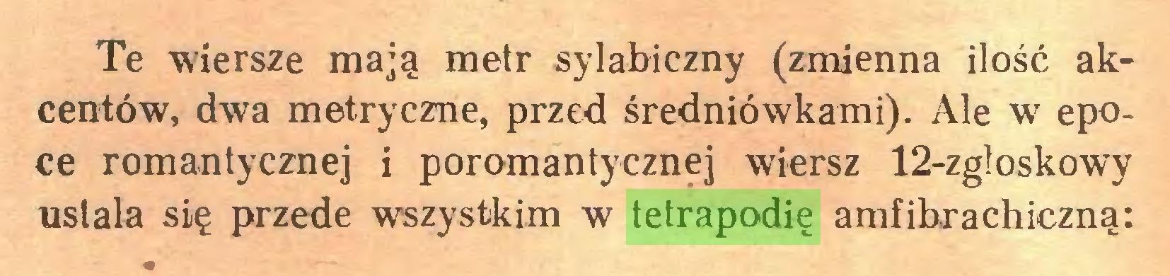 (...) Te wiersze mają metr sylabiczny (zmienna ilość akcentów, dwa metryczne, przed średniówkami). Ale w epoce romantycznej i poromantycznej wiersz 12-zgloskowy usiała się przede wszystkim w tetrapodię amfibrachiczną:...