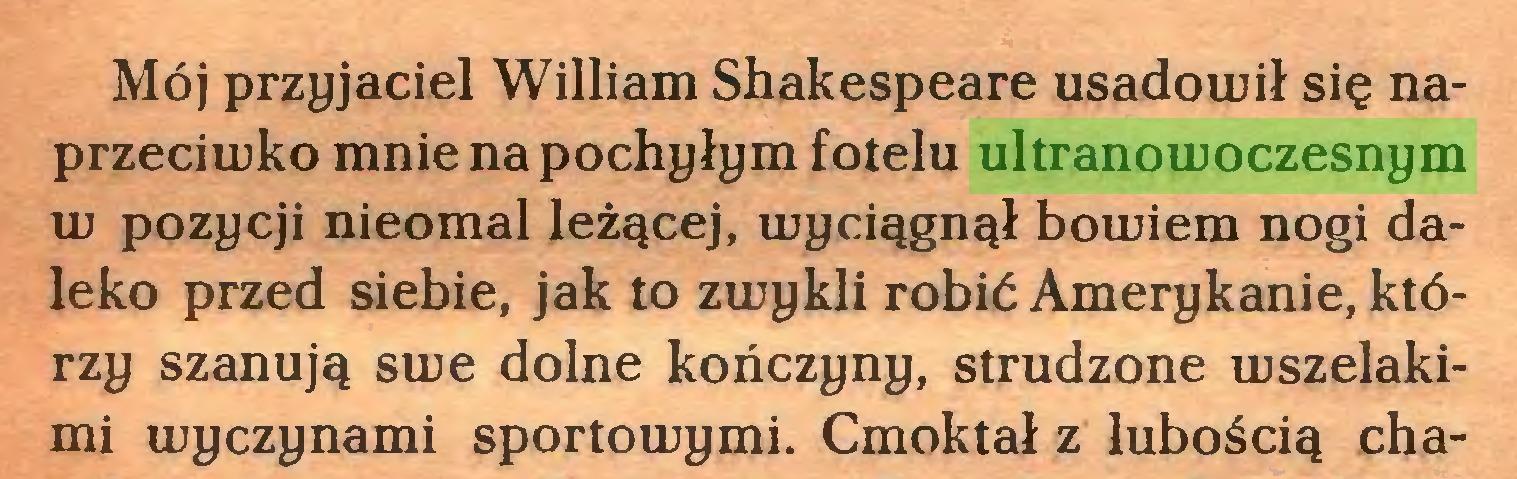 (...) Mój przyjaciel William Shakespeare usadowił się naprzeciwko mnie na pochyłym fotelu ultranowoczesnym w pozycji nieomal leżącej, wyciągnął bowiem nogi daleko przed siebie, jak to zwykli robić Amerykanie, którzy szanują swe dolne kończyny, strudzone wszelakimi wyczynami sportowymi. Cmoktał z lubością cha...