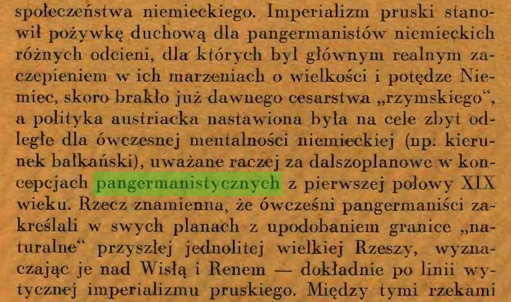 """(...) społeczeństwa niemieckiego. Imperializm pruski stanowił pożywkę duchową dla pangermanistów niemieckich różnych odcieni, dla których był głównym realnym zaczepieniem wt ich marzeniach o wielkości i potędze Niemiec, skoro brakło już dawnego cesarstwa """"rzymskiego44, a polityka austriacka nastawiona była na cele zbyt odległe dla ówczesnej mentalności niemieckiej (np. kierunek bałkański), uważane raczej za dalszoplanowe w koncepcjach pangermanistycznych z pierwszej połowy XIX wieku. Rzecz znamienna, że ówcześni pangermaniści zakreślali wr swych planach z upodobaniem granice """"naturalne44 przyszłej jednolitej wielkiej Rzeszy, wyznaczając je nad Wisłą i Renem — dokładnie po linii wytycznej imperializmu pruskiego. Między tymi rzekami..."""