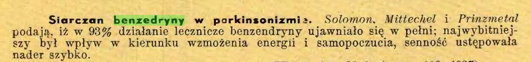 (...) Siarczan benzedryny w parklnsonizmi 2. Solomon, Mittechel i Prinzmetal podają, iż w 93% działanie lecznicze benzendryny ujawniało się w pełni; najwybitniejszy był wpływ w kierunku wzmożenia energii i samopoczucia, senność ustępowała nader szybko...