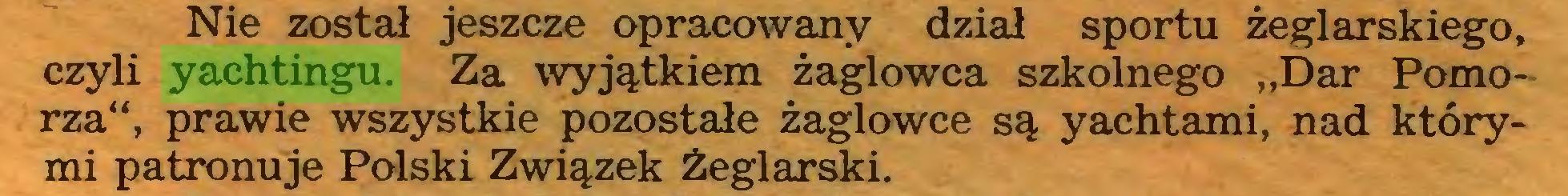"""(...) Nie został jeszcze opracowany dział sportu żeglarskiego, czyli yachtingu. Za wyjątkiem żaglowca szkolnego """"Dar Pomorza"""", prawie wszystkie pozostałe żaglowce są yachtami, nad którymi patronuje Polski Związek Żeglarski..."""
