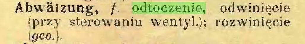 (...) Abwälzung, /. odtoczenie, odwinięcie (przy sterowaniu wentyl.); rozwinięcie \geo.)...