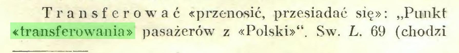 """(...) Transferować «przenosić, przesiadać się»: """"Punkt «transferowania» pasażerów z «Polski»"""". Sw. L. 69 (chodzi..."""