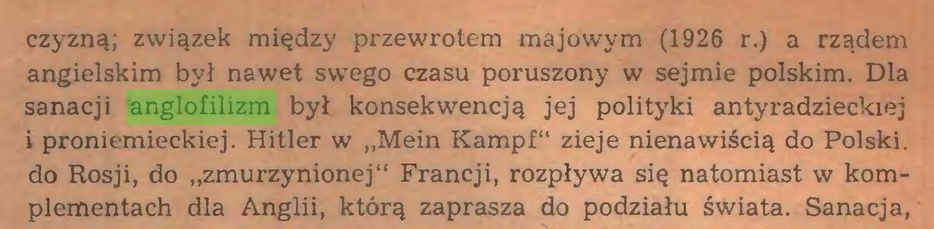 """(...) czyzną; związek między przewrotem majowym (1926 r.) a rządem angielskim był nawet swego czasu poruszony w sejmie polskim. Dla sanacji anglofilizm był konsekwencją jej polityki antyradzieckiej i proniemieckiej. Hitler w ,,Mein Kampf"""" zieje nienawiścią do Polski, do Rosji, do """"zmurzynionej"""" Francji, rozpływa się natomiast w komplementach dla Anglii, którą zaprasza do podziału świata. Sanacja,..."""