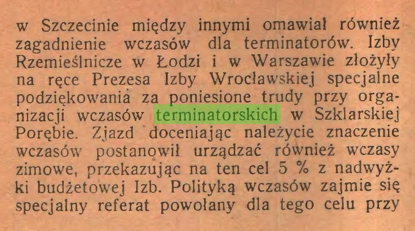 (...) w Szczecinie między innymi omawiał również zagadnienie wczasów dla terminatorów. Izby Rzemieślnicze w Lodzi i w Warszawie złożyły na ręce Prezesa Izby Wrocławskiej specjalne podziękowania za poniesione trudy przy organizacji wczasów terminatorskich w Szklarskiej Porębie. Zjazd doceniając należycie znaczenie wczasów postanowił urządzać również wczasy zimowe, przekazując na ten cel 5 % z nadwyżki budżetowej Izb. Polityką wczasów zajmie się specjalny referat powołany dla tego celu przy...