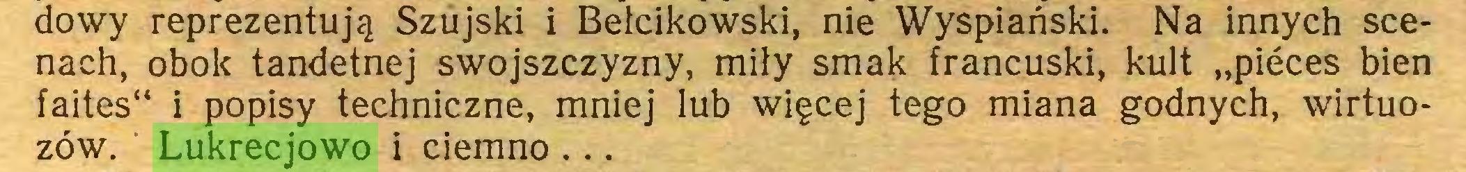 """(...) dowy reprezentują Szujski i Bełcikowski, nie Wyspiański. Na innych scenach, obok tandetnej swojszczyzny, miły smak francuski, kult """"pieces bien faites"""" i popisy techniczne, mniej lub więcej tego miana godnych, wirtuozów. Lukrecjowo i ciemno ..."""
