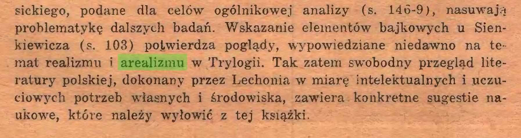(...) sickiego, podane dla celów ogólnikowej analizy (s. 146-9), nasuwają problematykę dalszych badań. Wskazanie elementów bajkowych u Sienkiewicza (s. 103) potwierdza poglądy, wypowiedziane niedawno na temat realizmu i arealizmu w Trylogii. Tak zatem swobodny przegląd literatury polskiej, dokonany przez Lechonia w miarę intelektualnych i uczuciowych potrzeb własnych i środowiska, zawiera konkretne sugestie naukowe, które należy wyłowić z tej książki...