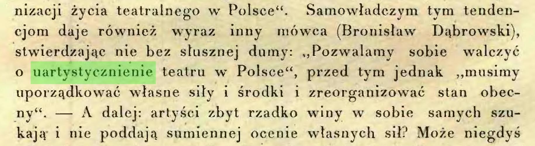 """(...) nizacji życia teatralnego w Polsce"""". Samowładczym tym tendencjom daje również wyraz inny mówca (Bronisław Dąbrowski), stwierdzając nie bez słusznej dumy: """"Pozwalamy sobie walczyć o uartystycznienie teatru w Polsce"""", przed tym jednak """"musimy uporządkować własne siły i środki i zreorganizować stan obecny"""". — A dalej: artyści zbyt rzadko winy w sobie samych szukają i nie poddają sumiennej ocenie własnych sił? Może niegdyś..."""