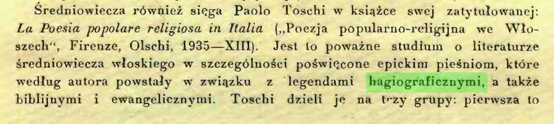"""(...) Średniowiecza również sięga Paolo Toschi w książce swej zatytułowanej: La Poesía popolare religiosa in Italia (""""Poezja popularno-religijna we Włoszech"""", Firenze, Olschi, 1935—XIII). Jest to poważne studium o literaturze średniowiecza włoskiego w szczególności poświęcone epickim pieśniom, które według autora powstały w związku z legendami hagiograficznymi, a także biblijnymi i ewangelicznymi. Toschi dzieli je na t'*zy grupy: pierwsza to..."""