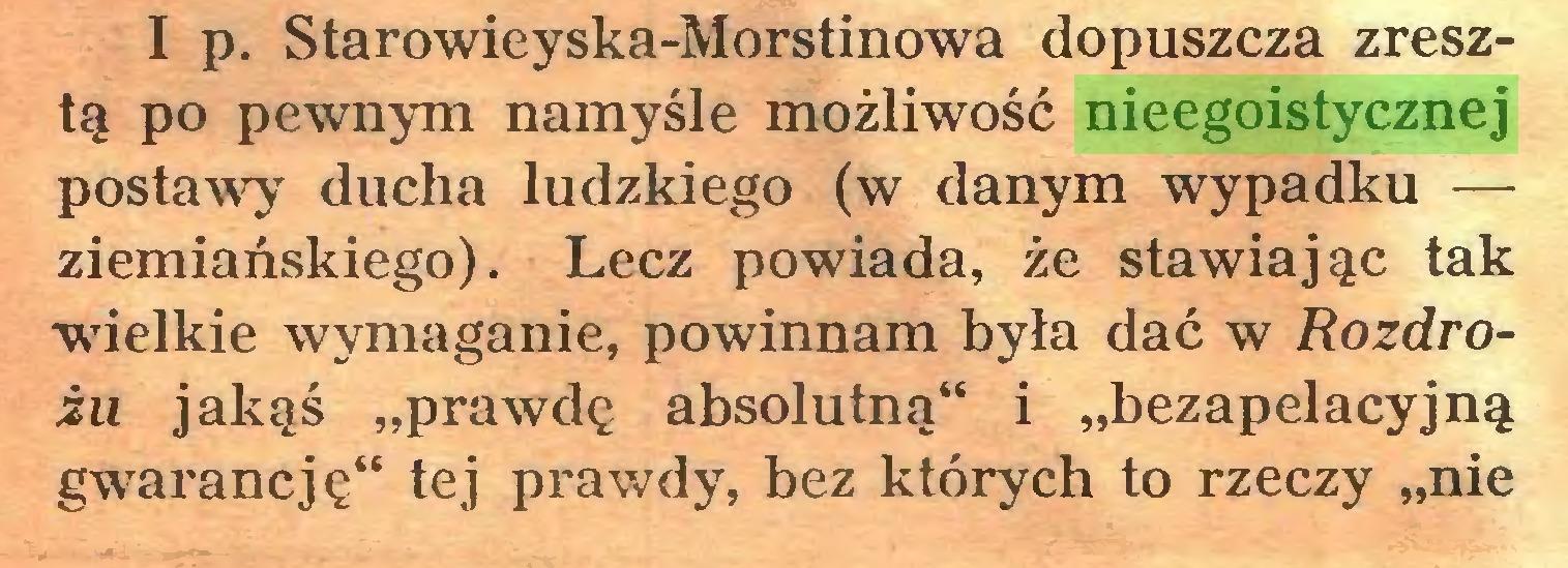 """(...) I p. Starowieyska-Morstinowa dopuszcza zresztą po pewnym namyśle możliwość nieegoistycznej postawy ducha ludzkiego (w danym wypadku — ziemiańskiego). Lecz powiada, że stawiając tak wdelkie wymaganie, powinnam była dać w Rozdrożu jakąś """"prawdę absolutną"""" i """"bezapelacyjną gwarancję"""" tej prawdy, bez których to rzeczy """"nie..."""