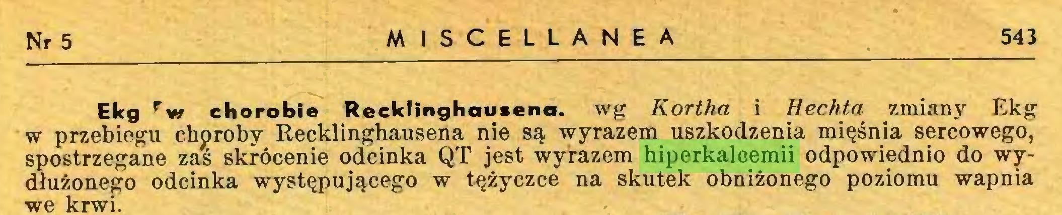 (...) Nr 5 MISCELLANEA 543 Ekg rw chorobie Recklinghausena. wg Kortha i Hechta zmiany Ekg w przebiegu choroby Recklinghausena nie są wyrazem uszkodzenia mięśnia sercowego, spostrzegane zas skrócenie odcinka QT jest wyrazem hiperkalcemii odpowiednio do wydłużonego odcinka występującego w tężyczce na skutek obniżonego poziomu wapnia we krwi...