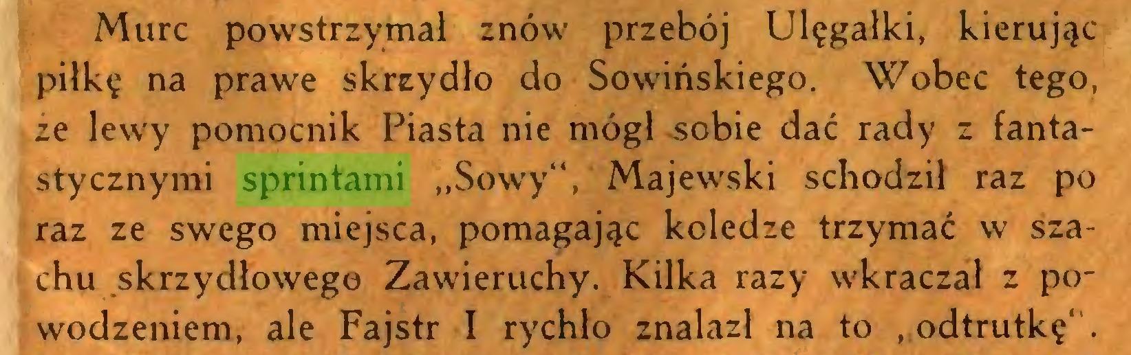 """(...) Murc powstrzymał znów przebój Ulęgałki, kierując piłkę na prawe skrzydło do Sowińskiego. Wobec tego, ze lewy pomocnik Piasta nie mógł -sobie dać rady z fantastycznymi sprintami """"Sowy"""", Majewski schodził raz po raz ze swego miejsca, pomagając koledze trzymać w szachu skrzydłowego Zawieruchy. Kilka razy wkraczał z powodzeniem, ale Fajstr I rychło znalazł na to , odtrutkę' ..."""