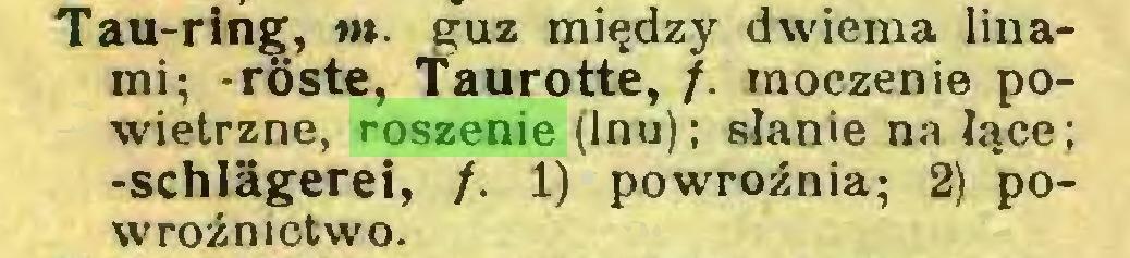 (...) Tau-ring, tn. guz między dwiema linami; -róste, Taurotte, /. moczenie powietrzne, roszenie (lnu); słanie na łące; -Schlägerei, /. 1) powroźnia; 2) powroźnictwo...