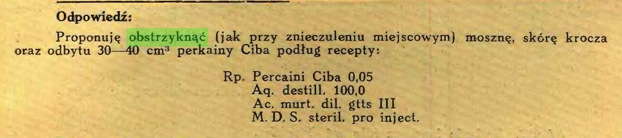 (...) Odpowiedź: Proponuję obstrzyknąć (jak przy znieczuleniu miejscowym) mosznę, skórę krocza oraz odbytu 30—40 cm3 perkainy Ciba podług recepty: Rp. Percaini Ciba 0,05 Aq. destill. 100,0 Ac. murt. dii. gtts III M. D. S. steril. pro inject...