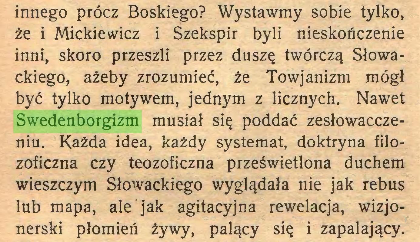 (...) innego prócz Boskiego? Wystawmy sobie tylko, że i Mickiewicz i Szekspir byli nieskończenie inni, skoro przeszli przez duszę twórczą Słowackiego, ażeby zrozumieć, że Towjanizm mógł być tylko motywem, jednym z licznych. Nawet Swedenborgizm musiał się poddać zesłowacczeniu. Każda idea, każdy systemat, doktryna filozoficzna czy teozoficzna prześwietlona duchem wieszczym Słowackiego wyglądała nie jak rebus lub mapa, ale jak agitacyjna rewelacja, wizjonerski płomień żywy, palący się i zapalający...