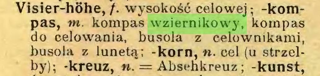 (...) Visier-hohe,/, wysokość celowej; -kompas, nt. kompas wziernikowy, kompas do celowania, busola z celownikami, busola z lunetą; -korn, n. cel (u strzelby); -kreuz, «. = Absenkreuz; -kunst,...